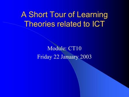 A Short Tour of Learning Theories related to ICT Module: CT10 Friday 22 January 2003.