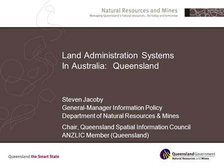 Land Administration Systems In Australia: Queensland Steven Jacoby General-Manager Information Policy Department of Natural Resources & Mines Chair, Queensland.