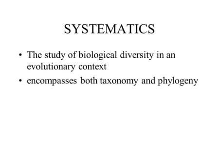 SYSTEMATICS The study of biological diversity in an evolutionary context encompasses both taxonomy and phylogeny.