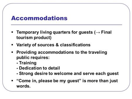  Temporary living quarters for guests (→ Final tourism product)  Variety of sources & classifications  Providing accommodations to the traveling public.