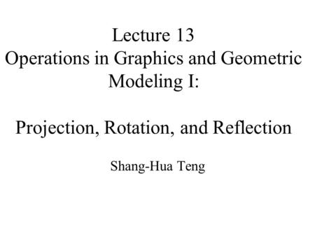 Lecture 13 Operations in Graphics and Geometric Modeling I: Projection, Rotation, and Reflection Shang-Hua Teng.