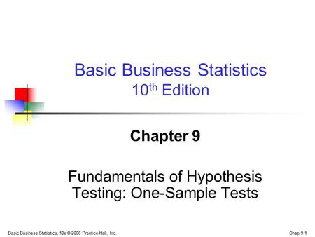 Basic Business Statistics, 10e © 2006 Prentice-Hall, Inc. Chap 9-1 Chapter 9 Fundamentals of Hypothesis Testing: One-Sample Tests Basic Business Statistics.