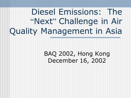 "Diesel Emissions: The "" Next "" Challenge in Air Quality Management in Asia BAQ 2002, Hong Kong December 16, 2002."