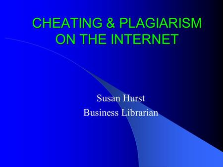 CHEATING & PLAGIARISM ON THE INTERNET Susan Hurst Business Librarian.