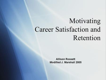 Motivating Career Satisfaction and Retention Allison Rossett Modified J. Marshall 2005.