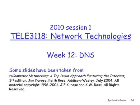 Application Layer12-1 2010 session 1 TELE3118: Network Technologies Week 12: DNS Some slides have been taken from: r Computer Networking: A Top Down Approach.