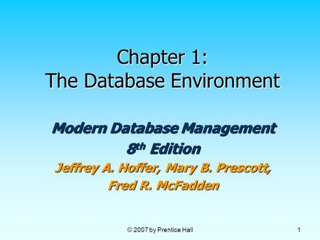 © 2007 by Prentice Hall 1 Chapter 1: The Database Environment Modern Database Management 8 th Edition Jeffrey A. Hoffer, Mary B. Prescott, Fred R. McFadden.