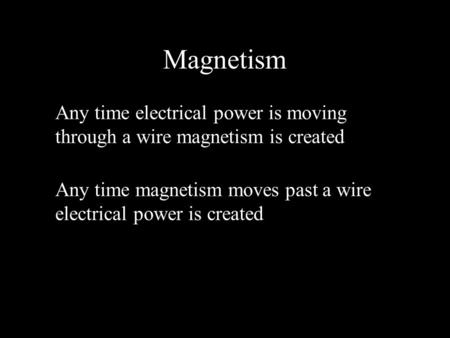 Magnetism Any time electrical power is moving through a wire magnetism is created Any time magnetism moves past a wire electrical power is created.
