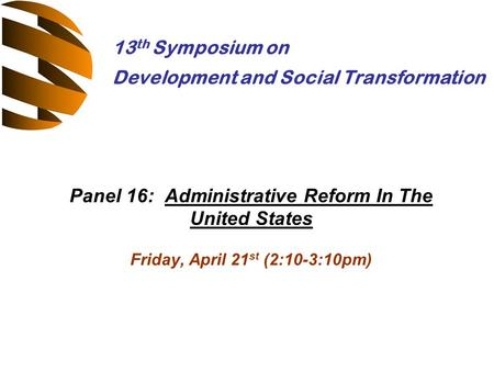 Panel 16: Administrative Reform In The United States Friday, April 21 st (2:10-3:10pm) 13 th Symposium on Development and Social Transformation.