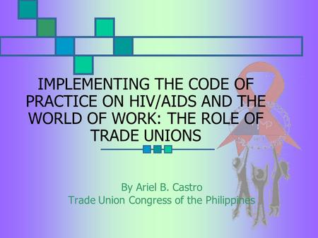 IMPLEMENTING THE CODE OF PRACTICE ON HIV/AIDS AND THE WORLD OF WORK: THE ROLE OF TRADE UNIONS By Ariel B. Castro Trade Union Congress of the Philippines.