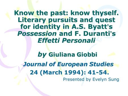 Know the past: know thyself. Literary pursuits and quest for identity in A.S. Byatt ' s Possession and F. Duranti ' s Effetti Personali by Giuliana Giobbi.