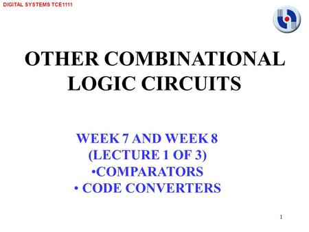 DIGITAL SYSTEMS TCE1111 1 OTHER COMBINATIONAL LOGIC CIRCUITS WEEK 7 AND WEEK 8 (LECTURE 1 OF 3) COMPARATORS CODE CONVERTERS.