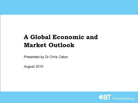 A Global Economic and Market Outlook August 2010 Presented by Dr Chris Caton.