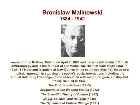 Bronislaw Malinowski 1884 - 1942 ---was born in Krakow, Poland on April 7, 1884 and became influential in British anthropology and is the founder of Functionalism.