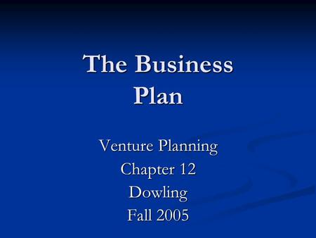 The Business Plan Venture Planning Chapter 12 Dowling Fall 2005.