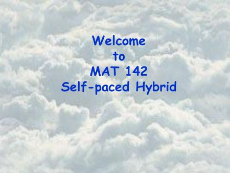 Welcome to MAT 142 Self-paced Hybrid. Basic Course Information Instructor Office Office Hours Beth Jones PSA 725 Instructor and Office Hours Tuesday 10.