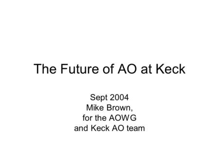 The Future of AO at Keck Sept 2004 Mike Brown, for the AOWG and Keck AO team.