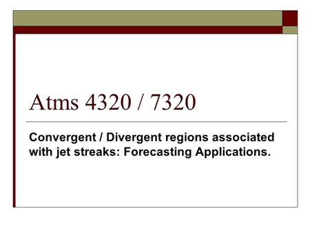 Atms 4320 / 7320 Convergent / Divergent regions associated with jet streaks: Forecasting Applications.