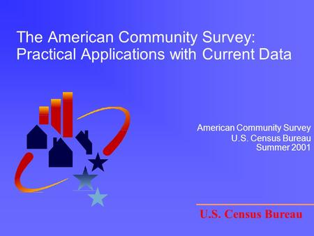 The American Community Survey: Practical Applications with Current Data U.S. Census Bureau American Community Survey U.S. Census Bureau Summer 2001.