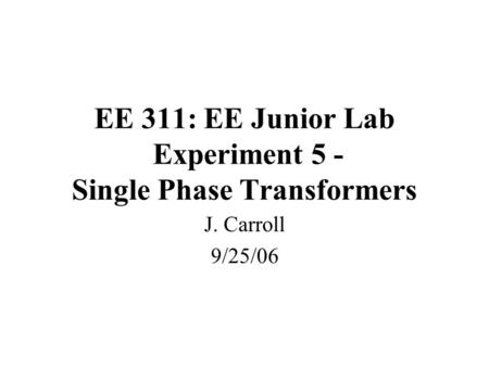 EE 311: EE Junior Lab Experiment 5 - Single Phase Transformers J. Carroll 9/25/06.