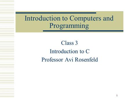 1 Introduction to Computers and Programming Class 3 Introduction to C Professor Avi Rosenfeld.