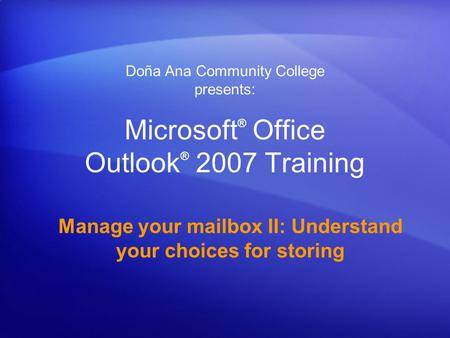 Microsoft ® Office Outlook ® 2007 Training Manage your mailbox II: Understand your choices for storing Doña Ana Community College presents: