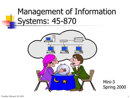 Tuesday, February 22, 20001 Management of Information Systems: 45-870 Mini-3 Spring 2000.