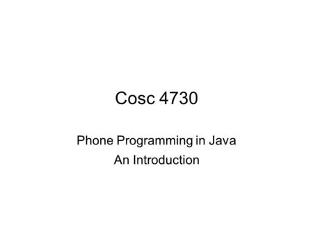 Cosc 4730 Phone Programming in Java An Introduction.