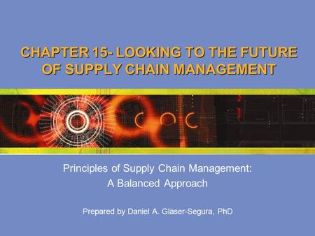 CHAPTER 15- LOOKING TO THE FUTURE OF SUPPLY CHAIN MANAGEMENT Principles of Supply Chain Management: A Balanced Approach Prepared by Daniel A. Glaser-Segura,