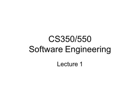 CS350/550 Software Engineering Lecture 1. Class Work The main part of the class is a practical software engineering project, in teams of 3-5 people There.