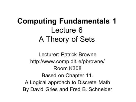 Computing Fundamentals 1 Lecture 6 A Theory of Sets Lecturer: Patrick Browne  Room K308 Based on Chapter 11. A Logical approach.