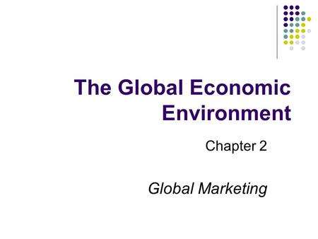 The Global Economic Environment Chapter 2 Global Marketing.