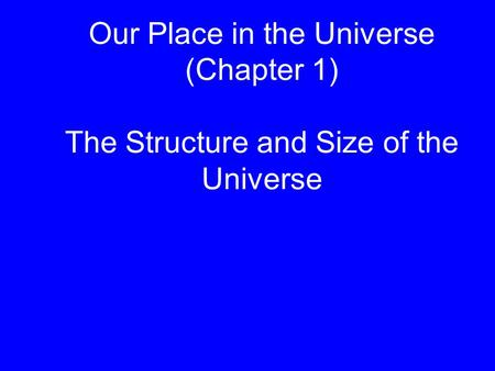 Our Place in the Universe (Chapter 1) The Structure and Size of the Universe.