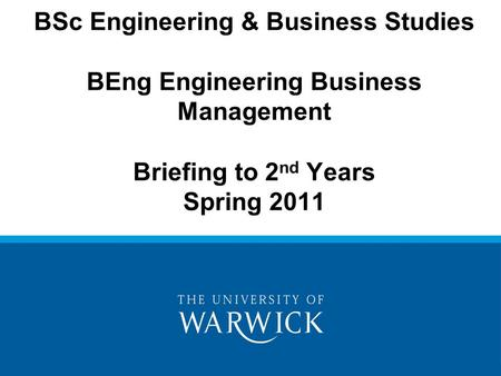 BSc Engineering & Business Studies BEng Engineering Business Management Briefing to 2 nd Years Spring 2011.