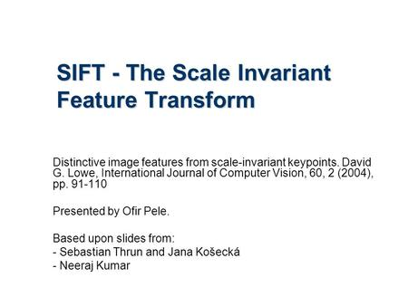 SIFT - The Scale Invariant Feature Transform Distinctive image features from scale-invariant keypoints. David G. Lowe, International Journal of Computer.