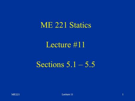 ME221Lecture 111 ME 221 Statics Lecture #11 Sections 5.1 – 5.5.