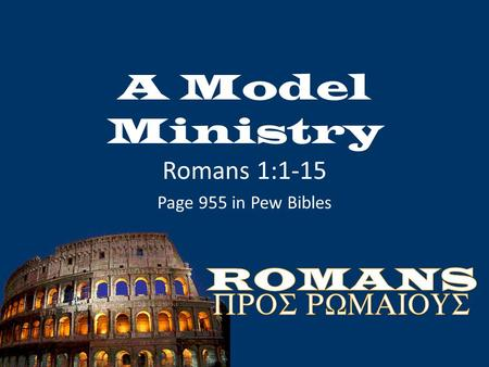 A Model Ministry Romans 1:1-15 Page 955 in Pew Bibles.