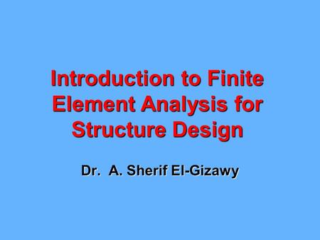 Introduction to Finite Element Analysis for Structure Design Dr. A. Sherif El-Gizawy.