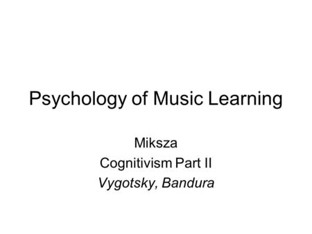 Psychology of Music Learning Miksza Cognitivism Part II Vygotsky, Bandura.