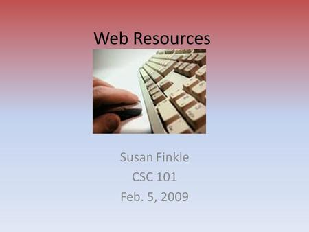 Web Resources Susan Finkle CSC 101 Feb. 5, 2009. Blogs A Web site that contains dated text entries in reverse chronological order (most recent first)