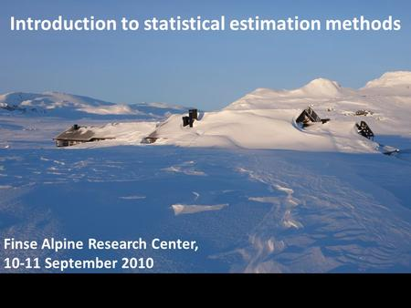 Introduction to statistical estimation methods Finse Alpine Research Center, 10-11 September 2010.