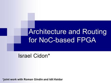 Architecture and Routing for NoC-based FPGA Israel Cidon* *joint work with Roman Gindin and Idit Keidar.