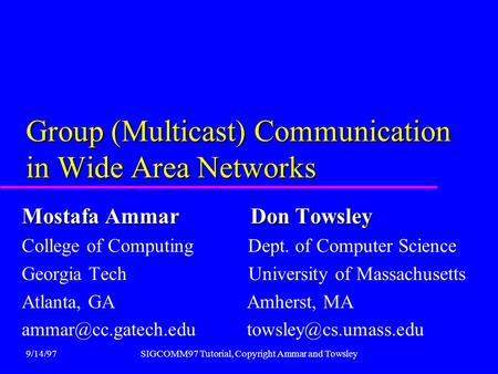9/14/97SIGCOMM97 <strong>Tutorial</strong>, Copyright Ammar and Towsley Group (Multicast) Communication in Wide Area Networks Mostafa Ammar Don Towsley College of Computing.