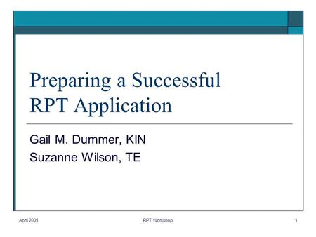April 2005RPT Workshop1 Preparing a Successful RPT Application Gail M. Dummer, KIN Suzanne Wilson, TE.