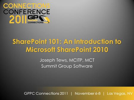GPPC Connections 2011 | November 6-8 | Las Vegas, NV SharePoint 101: An Introduction to Microsoft SharePoint 2010 Joseph Tews, MCITP, MCT Summit Group.