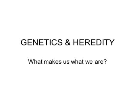 GENETICS & HEREDITY What makes us what we are?. Gregor Mendel Austrian monk in the 19 th century Gardener for the monastery Made observations about the.