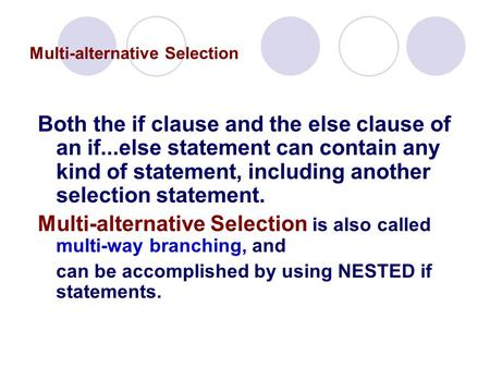 Multi-alternative Selection Both the if clause and the else clause of an if...else statement can contain any kind of statement, including another selection.