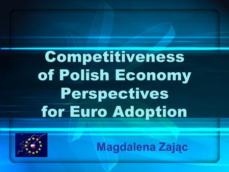Competitiveness of Polish Economy Perspectives for Euro Adoption Magdalena Zając.