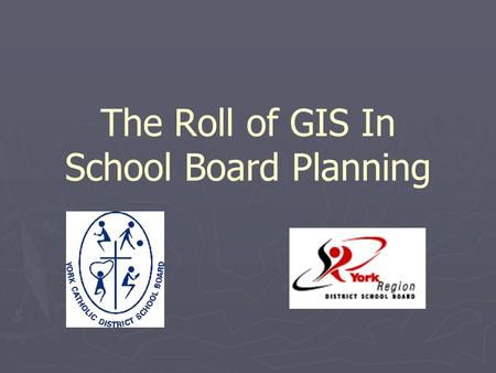 The Roll of GIS In School Board Planning. Presentation Overview ► Introduction ► Board's Roll in the Planning Process ► GIS at York Catholic ► GIS At.
