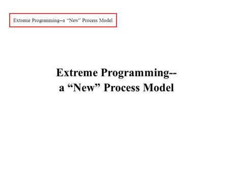 "Extreme Programming--a ""New"" Process Model Extreme Programming-- a ""New"" Process Model."